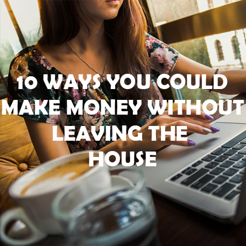 10 Ways You Could Make Money Without Leaving The House