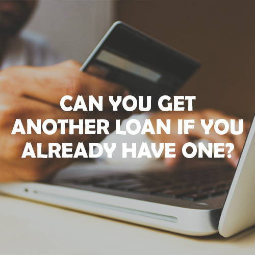 Can you get another loan if you already have one?